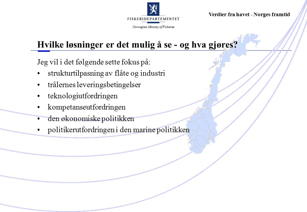Norwegian Ministry of Fisheries Verdier fra havet - Norges framtid Jeg vil i det følgende sette fokus på: strukturtilpasning av flåte og industri trålernes leveringsbetingelser teknologiutfordringen kompetanseutfordringen den økonomiske politikken politikerutfordringen i den marine politikken Hvilke løsninger er det mulig å se - og hva gjøres?