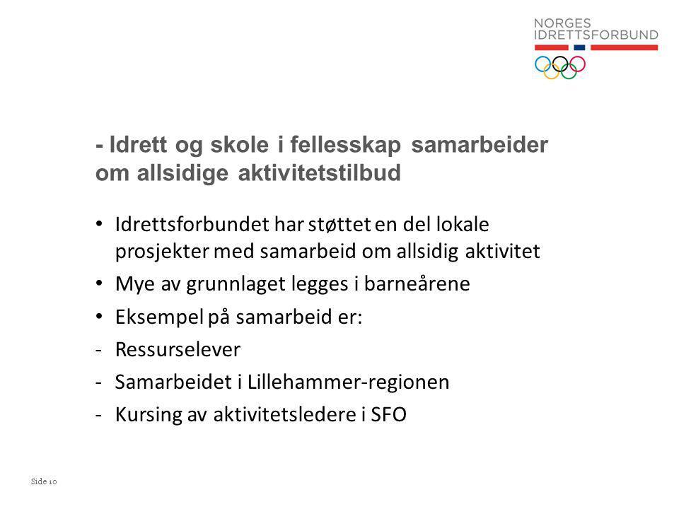 Side 10 Idrettsforbundet har støttet en del lokale prosjekter med samarbeid om allsidig aktivitet Mye av grunnlaget legges i barneårene Eksempel på samarbeid er: -Ressurselever -Samarbeidet i Lillehammer-regionen -Kursing av aktivitetsledere i SFO - Idrett og skole i fellesskap samarbeider om allsidige aktivitetstilbud