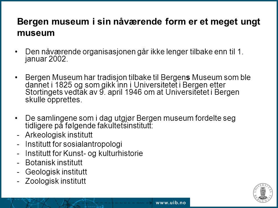 Bergen museum i sin nåværende form er et meget ungt museum Den nåværende organisasjonen går ikke lenger tilbake enn til 1. januar 2002. Bergen Museum