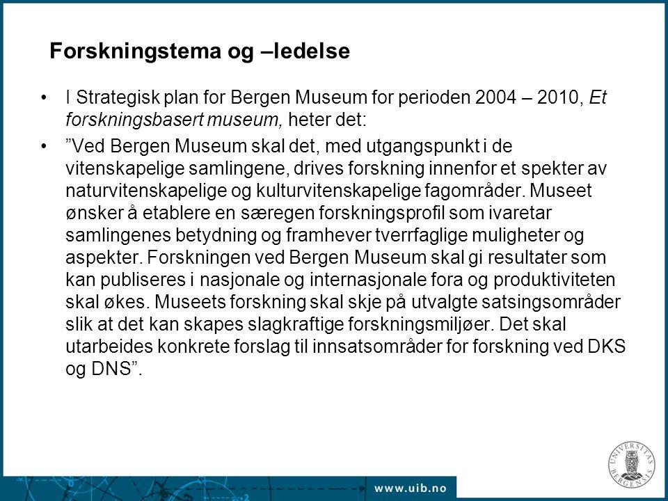 Forskningstema og –ledelse I Strategisk plan for Bergen Museum for perioden 2004 – 2010, Et forskningsbasert museum, heter det: Ved Bergen Museum skal det, med utgangspunkt i de vitenskapelige samlingene, drives forskning innenfor et spekter av naturvitenskapelige og kulturvitenskapelige fagområder.