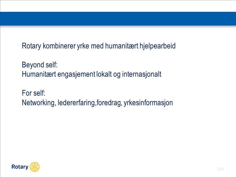 | 23 Rotary kombinerer yrke med humanitært hjelpearbeid Beyond self: Humanitært engasjement lokalt og internasjonalt For self: Networking, ledererfaring,foredrag, yrkesinformasjon