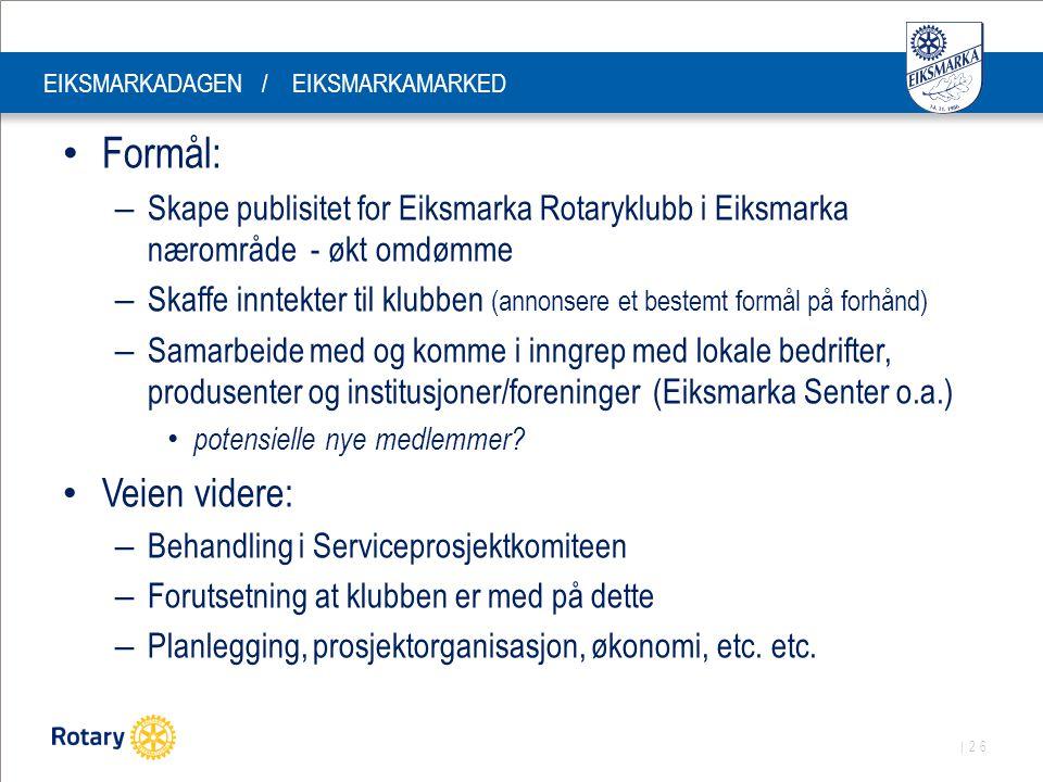 | 26 EIKSMARKADAGEN / EIKSMARKAMARKED Formål: – Skape publisitet for Eiksmarka Rotaryklubb i Eiksmarka nærområde - økt omdømme – Skaffe inntekter til