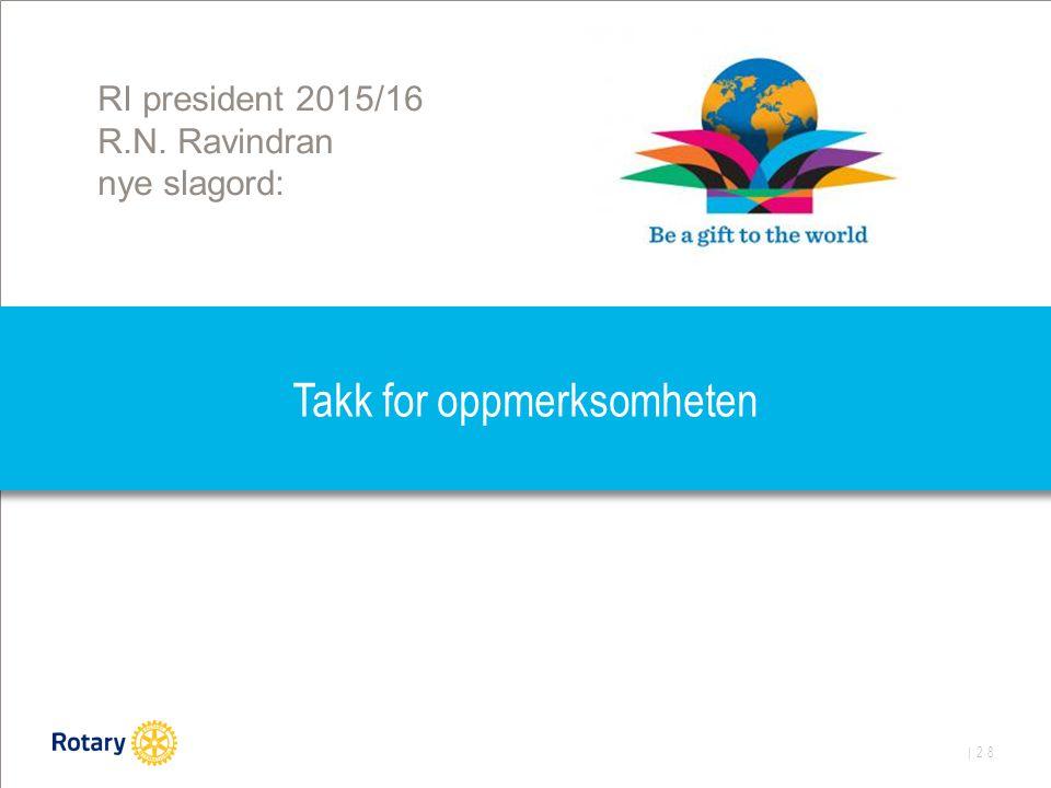 | 28 Takk for oppmerksomheten RI president 2015/16 R.N. Ravindran nye slagord: