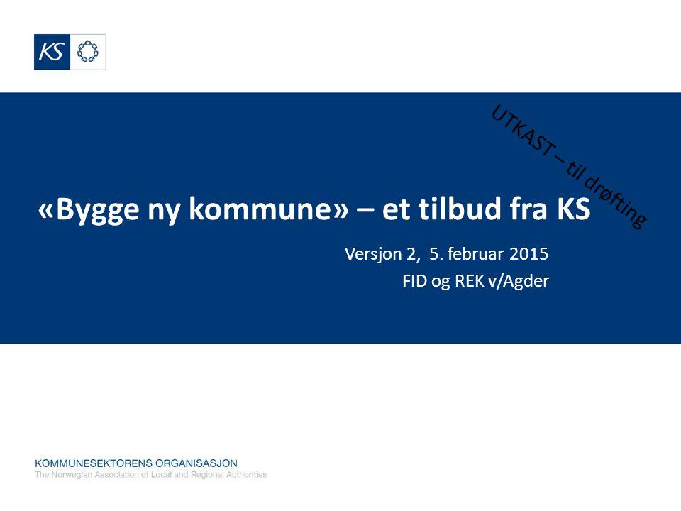 «Bygge ny kommune» – et tilbud fra KS Versjon 2, 5. februar 2015 FID og REK v/Agder UTKAST – til drøfting