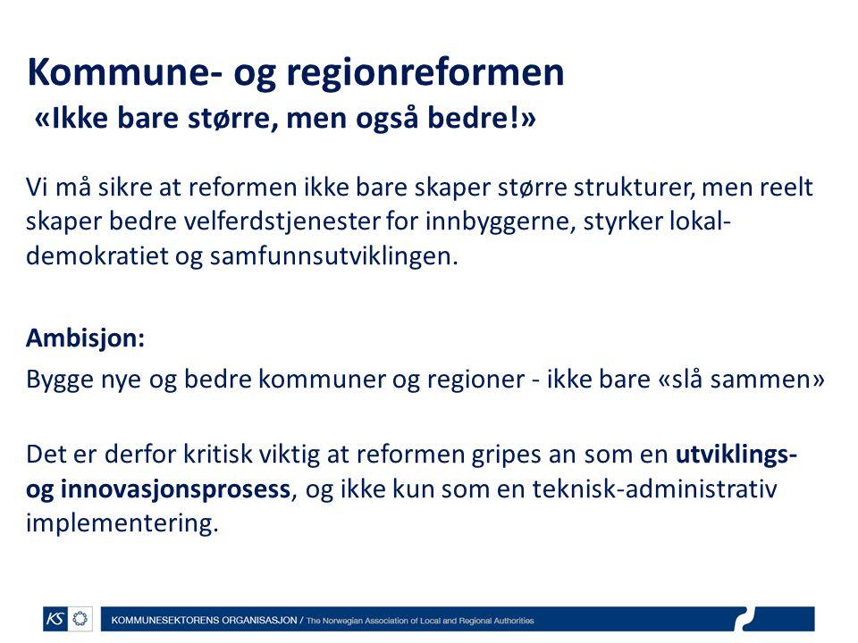 Kommune- og regionreformen «Ikke bare større, men også bedre!» Vi må sikre at reformen ikke bare skaper større strukturer, men reelt skaper bedre velf