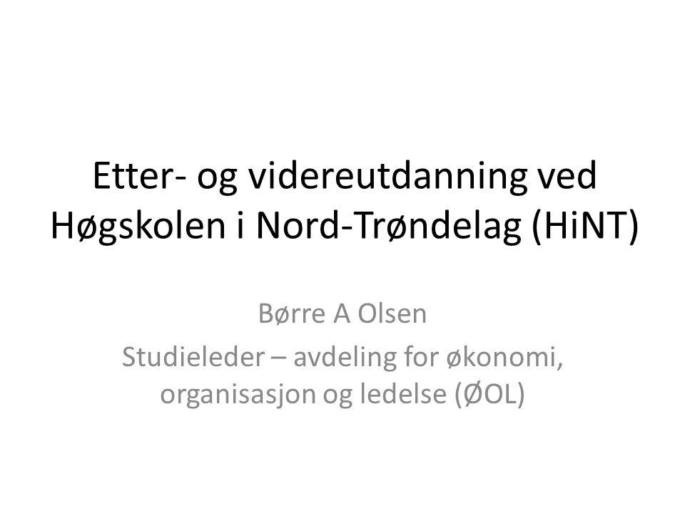 Etter- og videreutdanning ved Høgskolen i Nord-Trøndelag (HiNT) Børre A Olsen Studieleder – avdeling for økonomi, organisasjon og ledelse (ØOL)