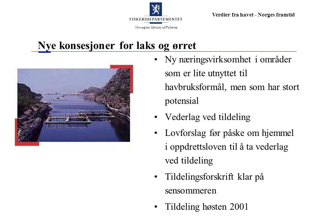 Norwegian Ministry of Fisheries Verdier fra havet - Norges framtid Nye konsesjoner for laks og ørret Ny næringsvirksomhet i områder som er lite utnyttet til havbruksformål, men som har stort potensial Vederlag ved tildeling Lovforslag før påske om hjemmel i oppdrettsloven til å ta vederlag ved tildeling Tildelingsforskrift klar på sensommeren Tildeling høsten 2001