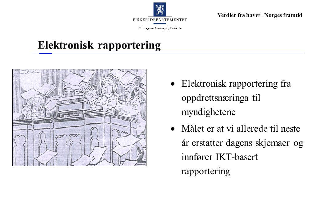 Norwegian Ministry of Fisheries Verdier fra havet - Norges framtid Elektronisk rapportering  Elektronisk rapportering fra oppdrettsnæringa til myndighetene  Målet er at vi allerede til neste år erstatter dagens skjemaer og innfører IKT-basert rapportering
