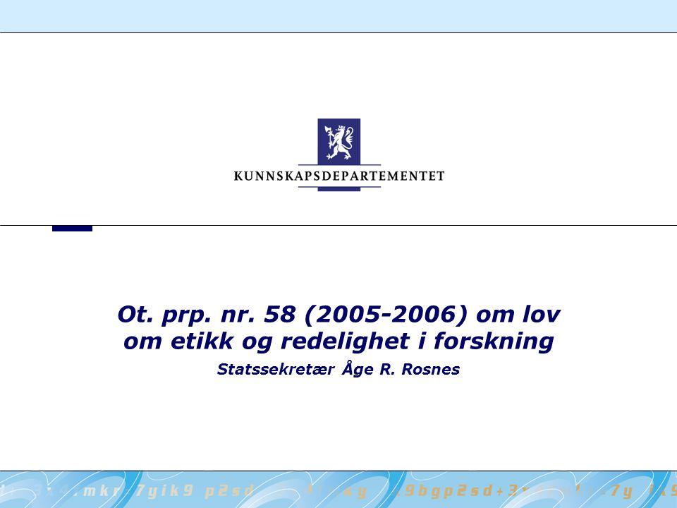 Ot. prp. nr. 58 (2005-2006) om lov om etikk og redelighet i forskning Statssekretær Åge R. Rosnes