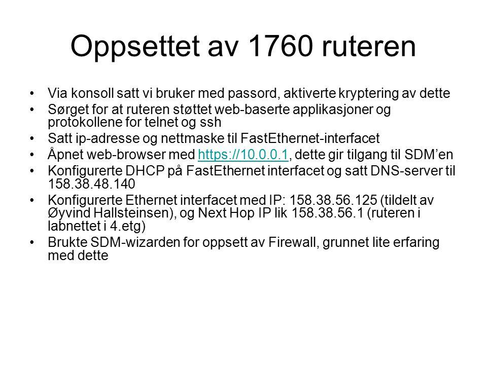 Oppsettet av 1760 ruteren Via konsoll satt vi bruker med passord, aktiverte kryptering av dette Sørget for at ruteren støttet web-baserte applikasjoner og protokollene for telnet og ssh Satt ip-adresse og nettmaske til FastEthernet-interfacet Åpnet web-browser med https://10.0.0.1, dette gir tilgang til SDM'enhttps://10.0.0.1 Konfigurerte DHCP på FastEthernet interfacet og satt DNS-server til 158.38.48.140 Konfigurerte Ethernet interfacet med IP: 158.38.56.125 (tildelt av Øyvind Hallsteinsen), og Next Hop IP lik 158.38.56.1 (ruteren i labnettet i 4.etg) Brukte SDM-wizarden for oppsett av Firewall, grunnet lite erfaring med dette