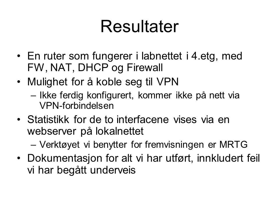 Resultater En ruter som fungerer i labnettet i 4.etg, med FW, NAT, DHCP og Firewall Mulighet for å koble seg til VPN –Ikke ferdig konfigurert, kommer ikke på nett via VPN-forbindelsen Statistikk for de to interfacene vises via en webserver på lokalnettet –Verktøyet vi benytter for fremvisningen er MRTG Dokumentasjon for alt vi har utført, innkludert feil vi har begått underveis
