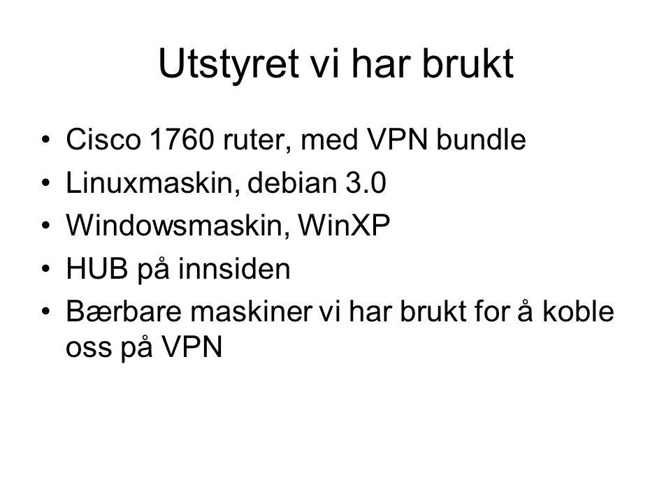 Utstyret vi har brukt Cisco 1760 ruter, med VPN bundle Linuxmaskin, debian 3.0 Windowsmaskin, WinXP HUB på innsiden Bærbare maskiner vi har brukt for å koble oss på VPN