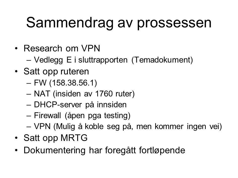 Sammendrag av prossessen Research om VPN –Vedlegg E i sluttrapporten (Temadokument) Satt opp ruteren –FW (158.38.56.1) –NAT (insiden av 1760 ruter) –DHCP-server på innsiden –Firewall (åpen pga testing) –VPN (Mulig å koble seg på, men kommer ingen vei) Satt opp MRTG Dokumentering har foregått fortløpende