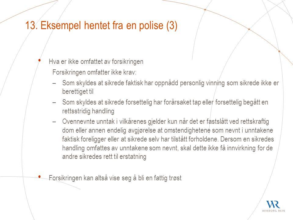 13. Eksempel hentet fra en polise (3) Hva er ikke omfattet av forsikringen Forsikringen omfatter ikke krav: –Som skyldes at sikrede faktisk har oppnåd
