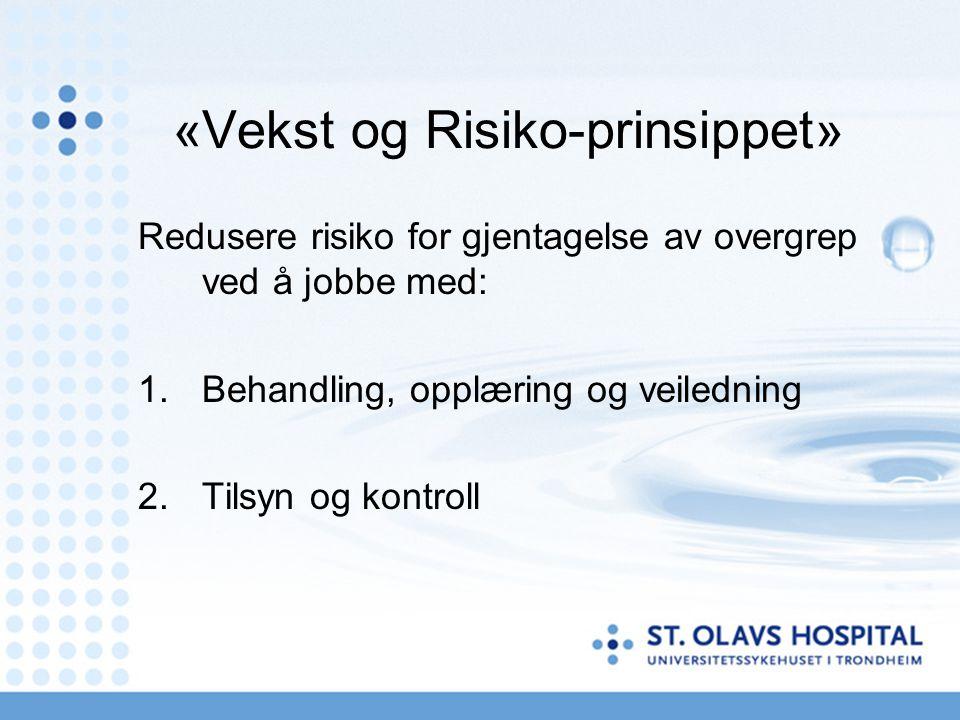 «Vekst og Risiko-prinsippet» Redusere risiko for gjentagelse av overgrep ved å jobbe med: 1.Behandling, opplæring og veiledning 2.Tilsyn og kontroll