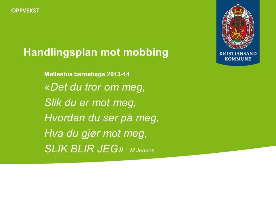 Handlingsplan mot mobbing Møllestua barnehage 2013-14 «Det du tror om meg, Slik du er mot meg, Hvordan du ser på meg, Hva du gjør mot meg, SLIK BLIR JEG» M.Jennes