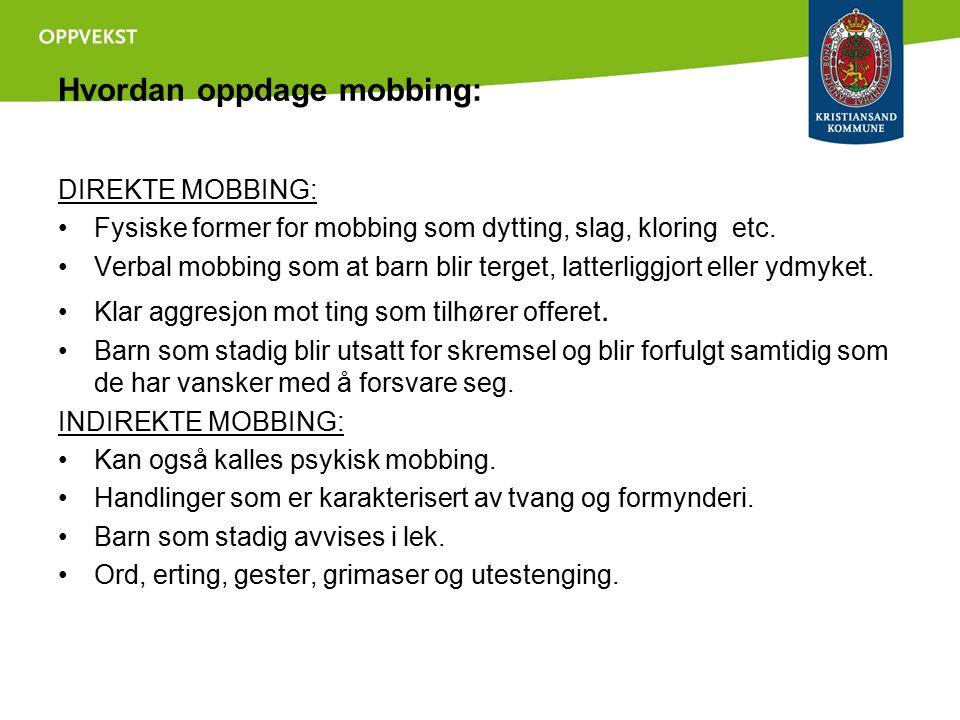 Hvordan oppdage mobbing: DIREKTE MOBBING: Fysiske former for mobbing som dytting, slag, kloring etc. Verbal mobbing som at barn blir terget, latterlig