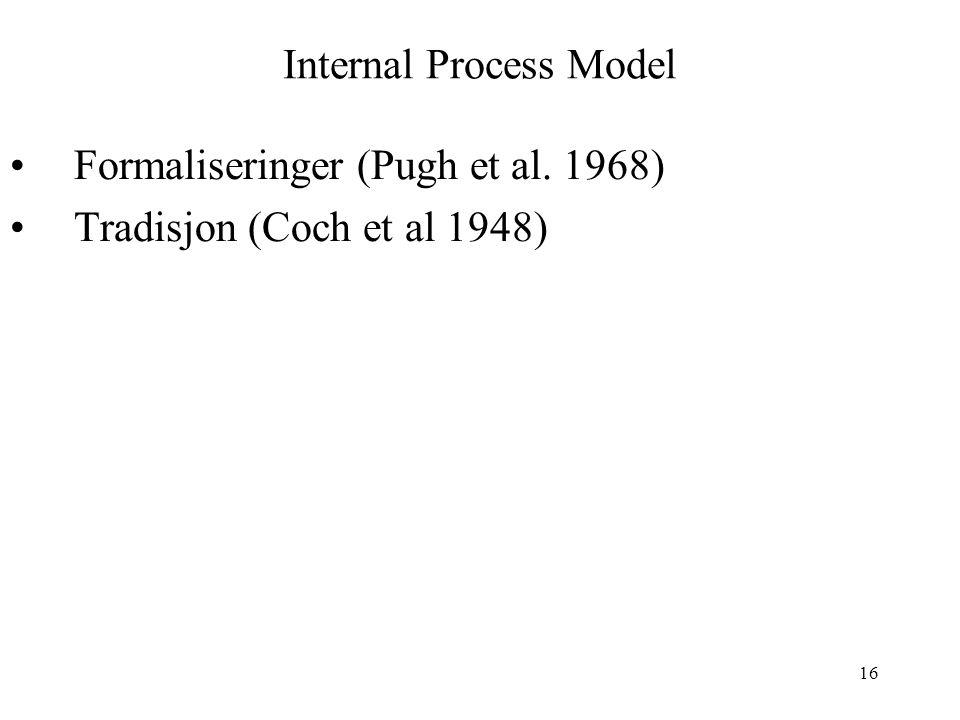 16 Internal Process Model Formaliseringer (Pugh et al. 1968) Tradisjon (Coch et al 1948)