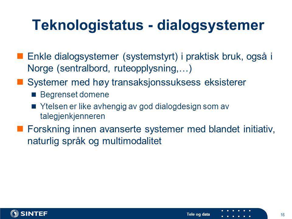 Tele og data 16 Teknologistatus - dialogsystemer Enkle dialogsystemer (systemstyrt) i praktisk bruk, også i Norge (sentralbord, ruteopplysning,…) Systemer med høy transaksjonssuksess eksisterer Begrenset domene Ytelsen er like avhengig av god dialogdesign som av talegjenkjenneren Forskning innen avanserte systemer med blandet initiativ, naturlig språk og multimodalitet