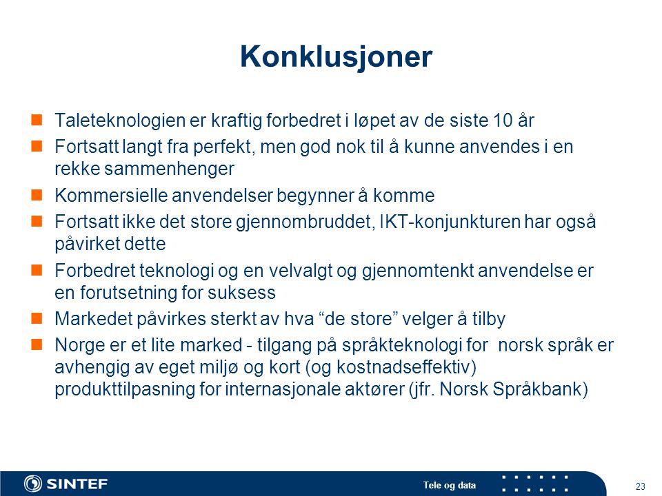 Tele og data 23 Konklusjoner Taleteknologien er kraftig forbedret i løpet av de siste 10 år Fortsatt langt fra perfekt, men god nok til å kunne anvendes i en rekke sammenhenger Kommersielle anvendelser begynner å komme Fortsatt ikke det store gjennombruddet, IKT-konjunkturen har også påvirket dette Forbedret teknologi og en velvalgt og gjennomtenkt anvendelse er en forutsetning for suksess Markedet påvirkes sterkt av hva de store velger å tilby Norge er et lite marked - tilgang på språkteknologi for norsk språk er avhengig av eget miljø og kort (og kostnadseffektiv) produkttilpasning for internasjonale aktører (jfr.