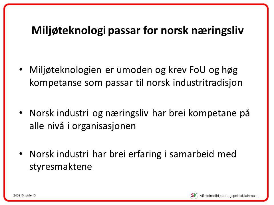 Alf Holmelid, næringspolitisk talsmann 240910, side 13 Miljøteknologien er umoden og krev FoU og høg kompetanse som passar til norsk industritradisjon Norsk industri og næringsliv har brei kompetane på alle nivå i organisasjonen Norsk industri har brei erfaring i samarbeid med styresmaktene Miljøteknologi passar for norsk næringsliv