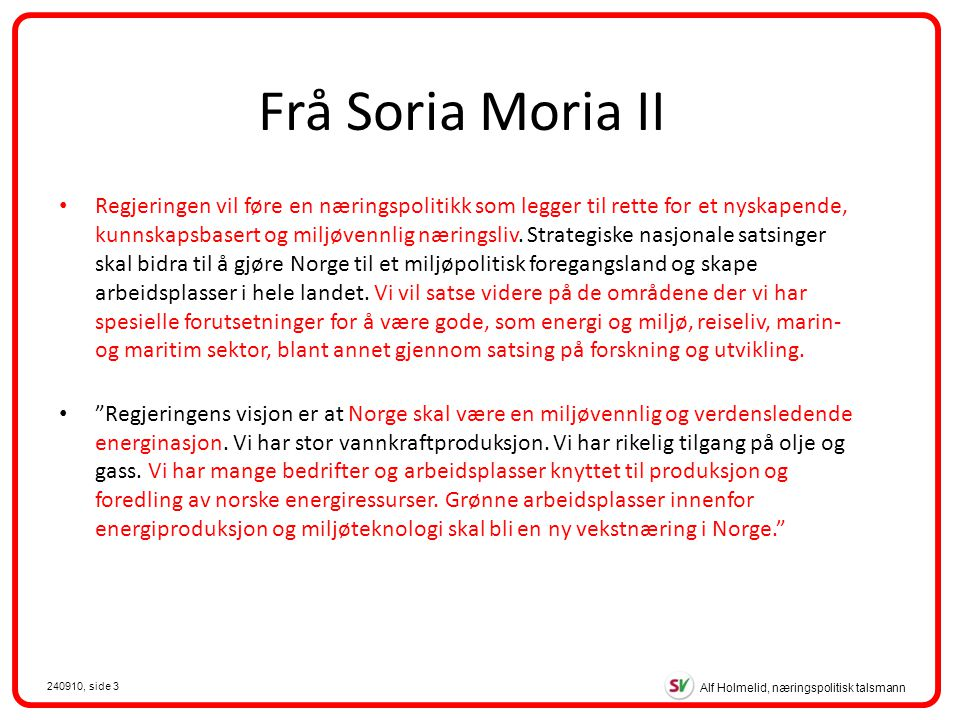 Alf Holmelid, næringspolitisk talsmann 240910, side 3 Frå Soria Moria II Regjeringen vil føre en næringspolitikk som legger til rette for et nyskapende, kunnskapsbasert og miljøvennlig næringsliv.