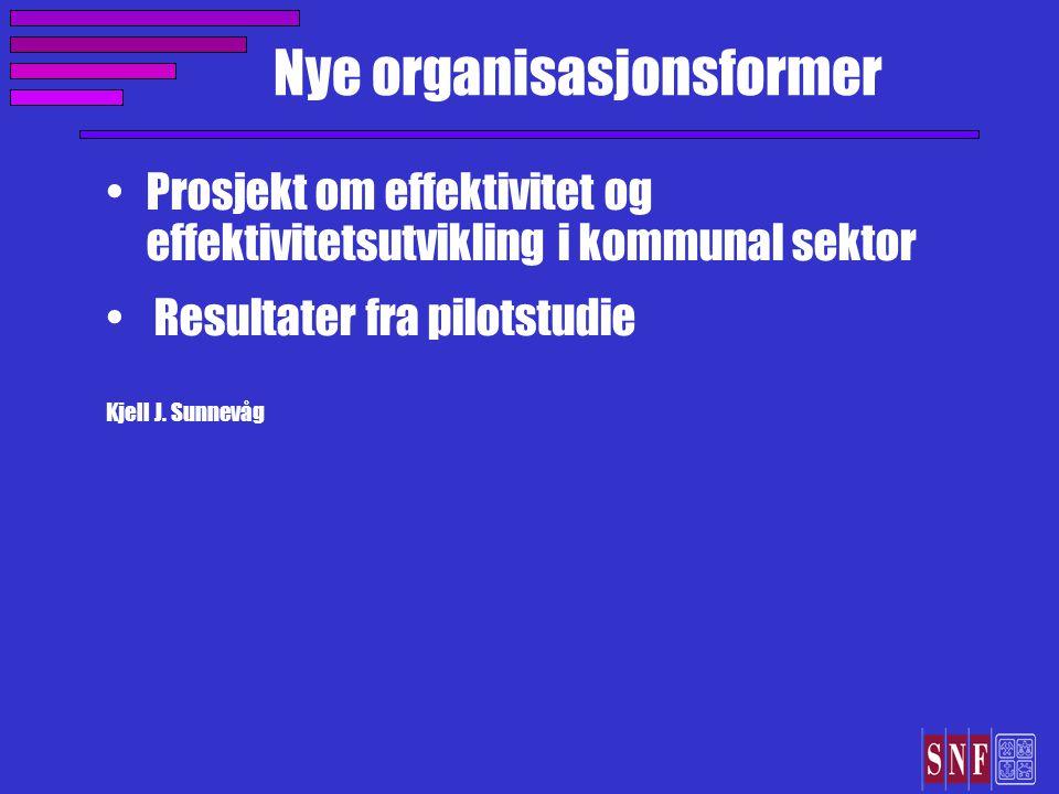 Nye organisasjonsformer Prosjekt om effektivitet og effektivitetsutvikling i kommunal sektor Resultater fra pilotstudie Kjell J.
