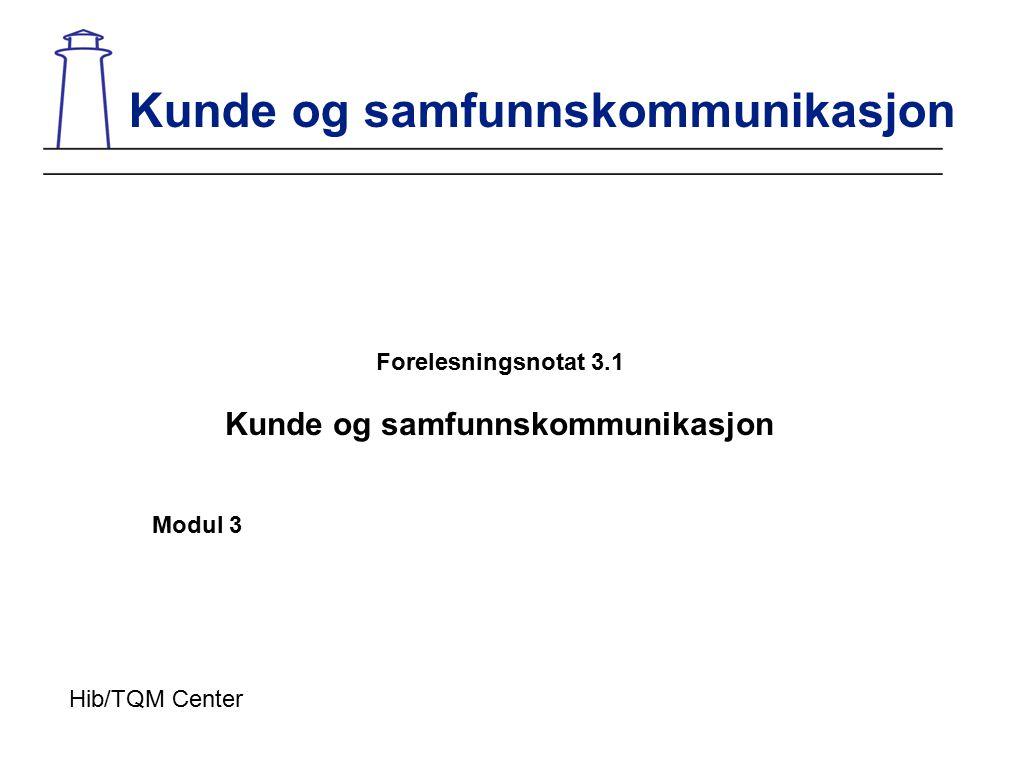 Forelesningsnotat 3.1 Kunde og samfunnskommunikasjon Modul 3 Kunde og samfunnskommunikasjon Hib/TQM Center