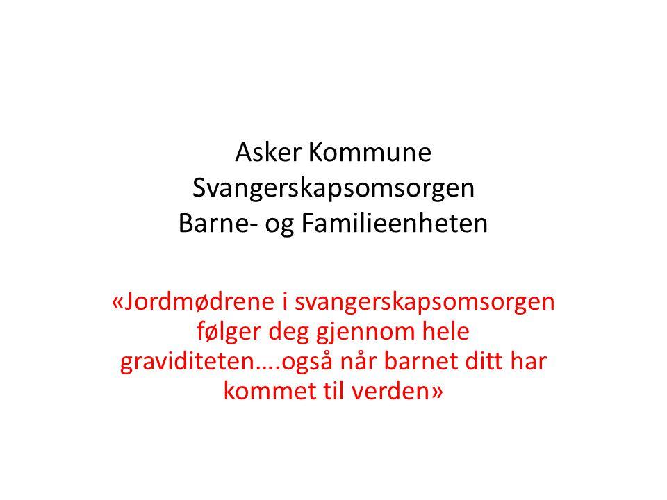 Asker Kommune Svangerskapsomsorgen Barne- og Familieenheten «Jordmødrene i svangerskapsomsorgen følger deg gjennom hele graviditeten….også når barnet