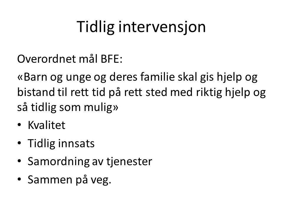 Tidlig intervensjon Overordnet mål BFE: «Barn og unge og deres familie skal gis hjelp og bistand til rett tid på rett sted med riktig hjelp og så tidl