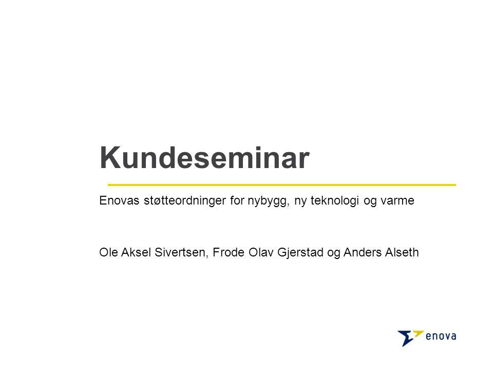Kundeseminar Enovas støtteordninger for nybygg, ny teknologi og varme Ole Aksel Sivertsen, Frode Olav Gjerstad og Anders Alseth