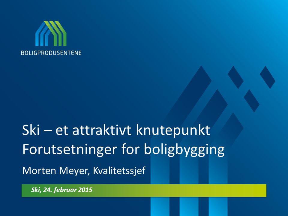 Ski – et attraktivt knutepunkt Forutsetninger for boligbygging Morten Meyer, Kvalitetssjef Ski, 24. februar 2015