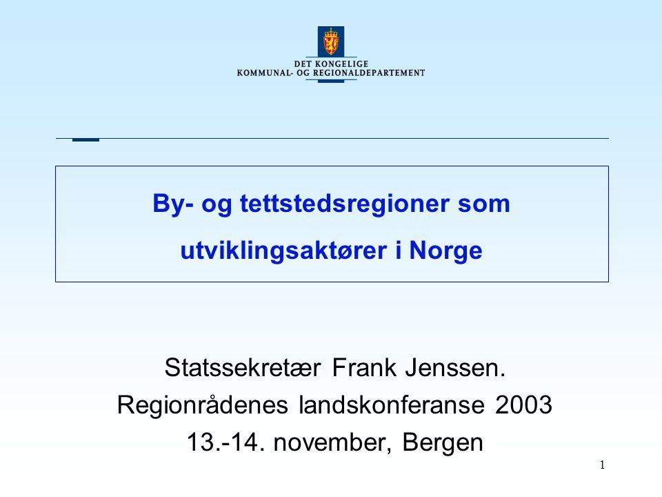 1 By- og tettstedsregioner som utviklingsaktører i Norge Statssekretær Frank Jenssen. Regionrådenes landskonferanse 2003 13.-14. november, Bergen
