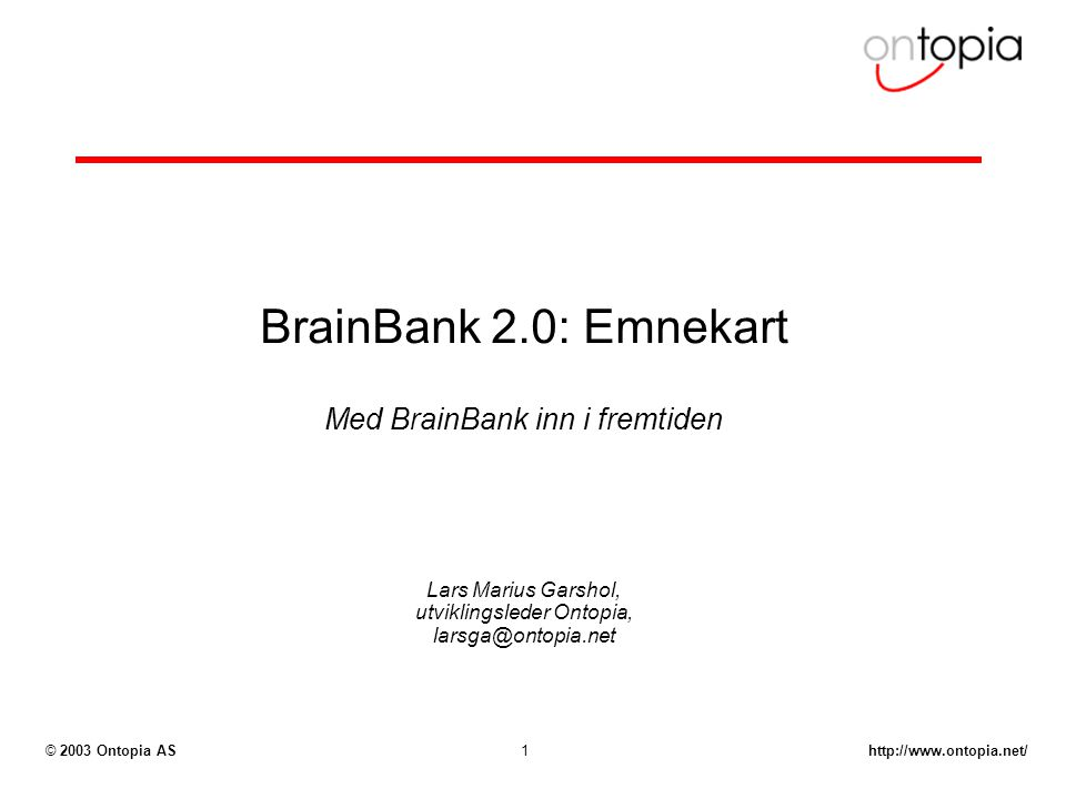 http://www.ontopia.net/© 2003 Ontopia AS1 BrainBank 2.0: Emnekart Med BrainBank inn i fremtiden Lars Marius Garshol, utviklingsleder Ontopia, larsga@ontopia.net