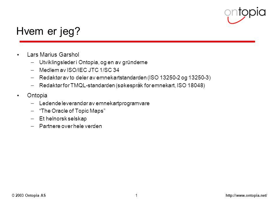 http://www.ontopia.net/© 2003 Ontopia AS1 Hvem er jeg? Lars Marius Garshol – Utviklingsleder i Ontopia, og en av gründerne – Medlem av ISO/IEC JTC 1/S