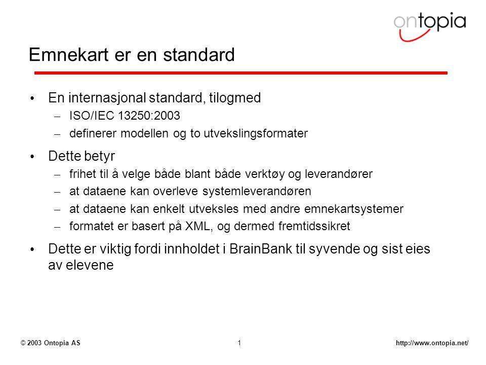 http://www.ontopia.net/© 2003 Ontopia AS1 Emnekart er en standard En internasjonal standard, tilogmed – ISO/IEC 13250:2003 – definerer modellen og to utvekslingsformater Dette betyr – frihet til å velge både blant både verktøy og leverandører – at dataene kan overleve systemleverandøren – at dataene kan enkelt utveksles med andre emnekartsystemer – formatet er basert på XML, og dermed fremtidssikret Dette er viktig fordi innholdet i BrainBank til syvende og sist eies av elevene