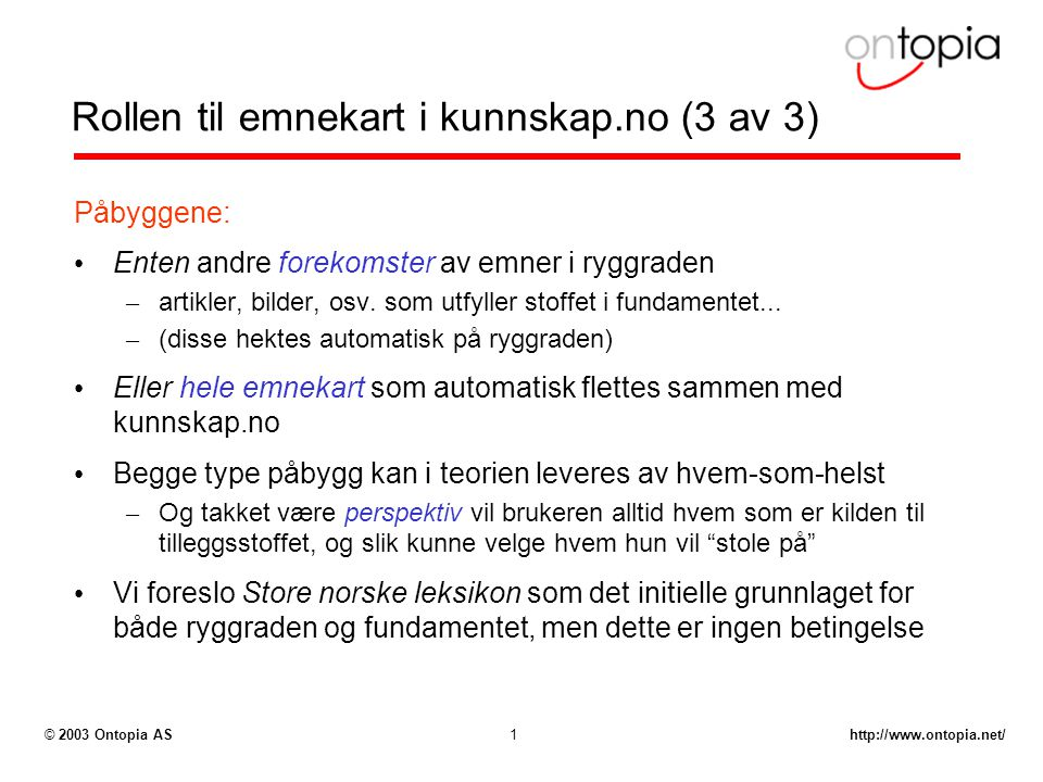 http://www.ontopia.net/© 2003 Ontopia AS1 Rollen til emnekart i kunnskap.no (3 av 3) Påbyggene: Enten andre forekomster av emner i ryggraden – artikler, bilder, osv.