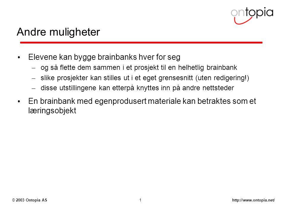 http://www.ontopia.net/© 2003 Ontopia AS1 Andre muligheter Elevene kan bygge brainbanks hver for seg – og så flette dem sammen i et prosjekt til en helhetlig brainbank – slike prosjekter kan stilles ut i et eget grensesnitt (uten redigering!) – disse utstillingene kan etterpå knyttes inn på andre nettsteder En brainbank med egenprodusert materiale kan betraktes som et læringsobjekt