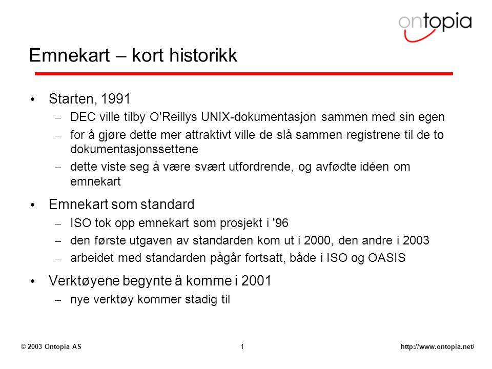 http://www.ontopia.net/© 2003 Ontopia AS1 Emnekart – kort historikk Starten, 1991 – DEC ville tilby O Reillys UNIX-dokumentasjon sammen med sin egen – for å gjøre dette mer attraktivt ville de slå sammen registrene til de to dokumentasjonssettene – dette viste seg å være svært utfordrende, og avfødte idéen om emnekart Emnekart som standard – ISO tok opp emnekart som prosjekt i 96 – den første utgaven av standarden kom ut i 2000, den andre i 2003 – arbeidet med standarden pågår fortsatt, både i ISO og OASIS Verktøyene begynte å komme i 2001 – nye verktøy kommer stadig til
