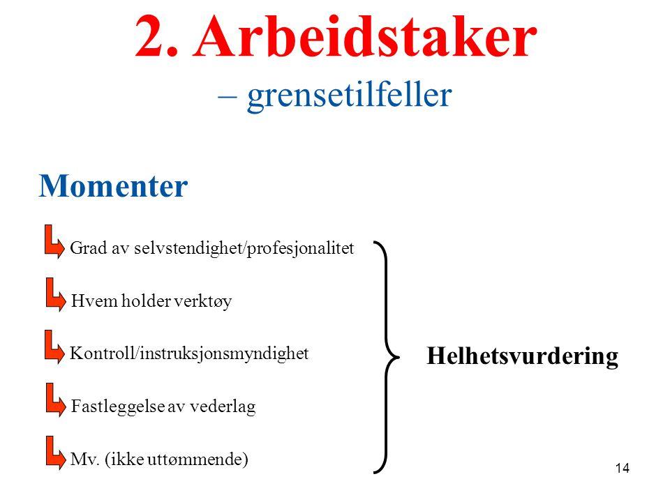 2. Arbeidstaker – grensetilfeller Grad av selvstendighet/profesjonalitet Hvem holder verktøy Momenter Kontroll/instruksjonsmyndighet Fastleggelse av v