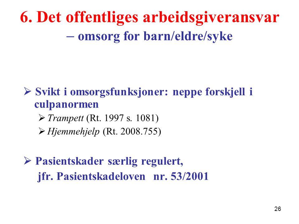 6. Det offentliges arbeidsgiveransvar – omsorg for barn/eldre/syke  Svikt i omsorgsfunksjoner: neppe forskjell i culpanormen  Trampett (Rt. 1997 s.