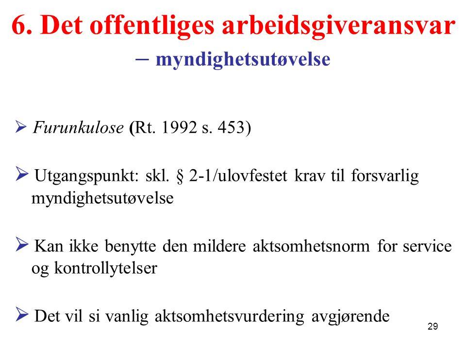 6. Det offentliges arbeidsgiveransvar – myndighetsutøvelse  Furunkulose (Rt. 1992 s. 453)  Utgangspunkt: skl. § 2-1/ulovfestet krav til forsvarlig m