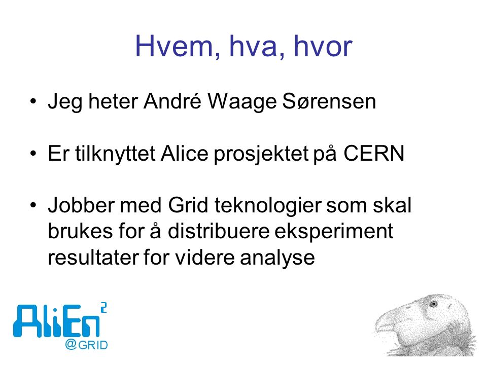 Hvem, hva, hvor Jeg heter André Waage Sørensen Er tilknyttet Alice prosjektet på CERN Jobber med Grid teknologier som skal brukes for å distribuere eksperiment resultater for videre analyse