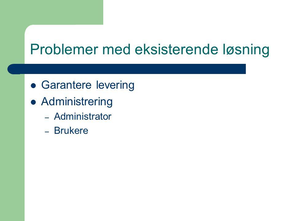 Problemer med eksisterende løsning Garantere levering Administrering – Administrator – Brukere