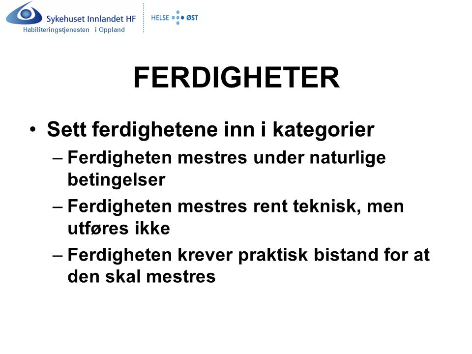 Habiliteringstjenesten i Oppland FERDIGHETER Sett ferdighetene inn i kategorier –Ferdigheten mestres under naturlige betingelser –Ferdigheten mestres