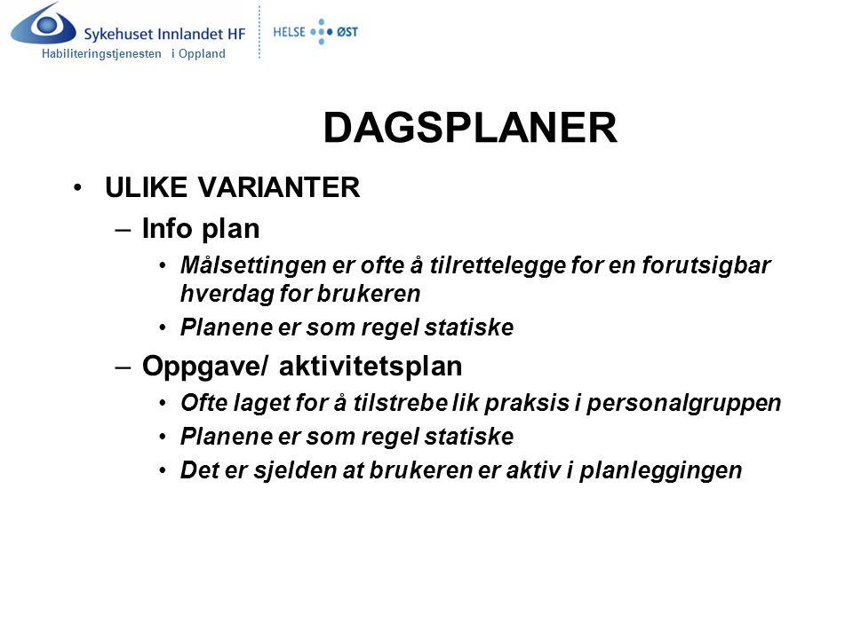 Habiliteringstjenesten i Oppland DAGSPLANER ULIKE VARIANTER –Info plan Målsettingen er ofte å tilrettelegge for en forutsigbar hverdag for brukeren Planene er som regel statiske –Oppgave/ aktivitetsplan Ofte laget for å tilstrebe lik praksis i personalgruppen Planene er som regel statiske Det er sjelden at brukeren er aktiv i planleggingen