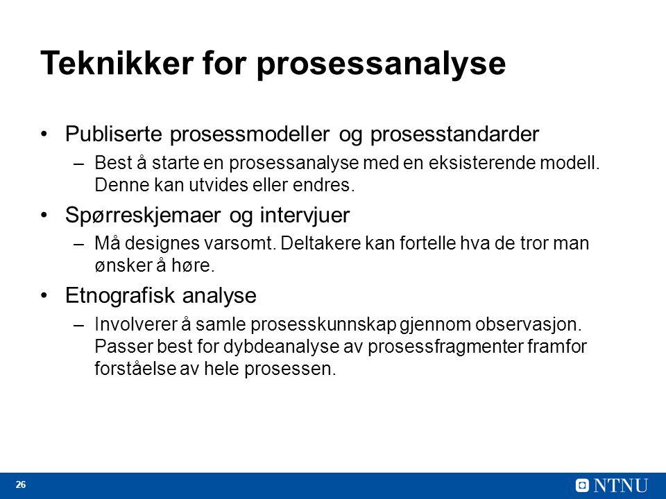 26 Teknikker for prosessanalyse Publiserte prosessmodeller og prosesstandarder –Best å starte en prosessanalyse med en eksisterende modell. Denne kan