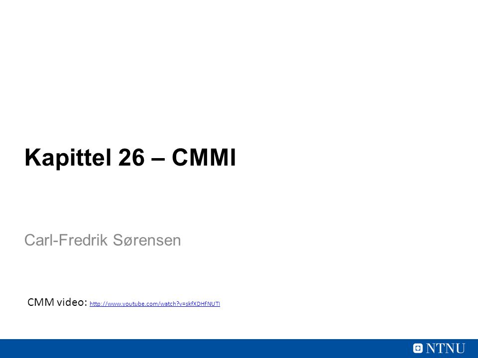 Kapittel 26 – CMMI Carl-Fredrik Sørensen CMM video: http://www.youtube.com/watch?v=skfXDHfNUTI http://www.youtube.com/watch?v=skfXDHfNUTI