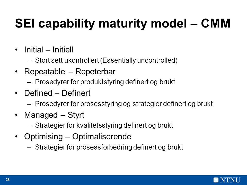38 SEI capability maturity model – CMM Initial – Initiell –Stort sett ukontrollert (Essentially uncontrolled) Repeatable – Repeterbar –Prosedyrer for produktstyring definert og brukt Defined – Definert –Prosedyrer for prosesstyring og strategier definert og brukt Managed – Styrt –Strategier for kvalitetsstyring definert og brukt Optimising – Optimaliserende –Strategier for prosessforbedring definert og brukt