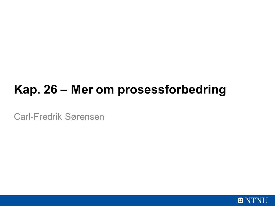 Kap. 26 – Mer om prosessforbedring Carl-Fredrik Sørensen